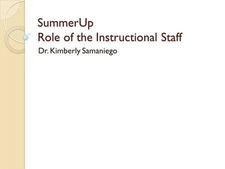 SummerUp Role of the Instructional Staff Dr. Kimberly Samaniego.