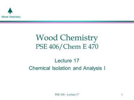 Wood Chemistry PSE 406 - Lecture 171 Wood Chemistry PSE 406/Chem E 470 Lecture 17 Chemical Isolation and Analysis I.