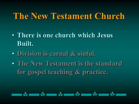 The New Testament Church There is one church which Jesus Built. Division is carnal & sinful. The New Testament is the standard for gospel teaching & practice.