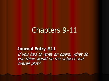 Chapters 9-11 Journal Entry #11 If you had to write an opera, what do you think would be the subject and overall plot?