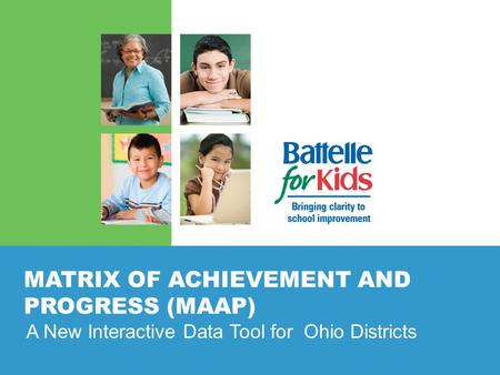 MATRIX OF ACHIEVEMENT AND PROGRESS (MAAP) A New Interactive Data Tool for Ohio Districts.