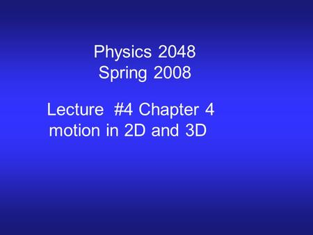 Physics 2048 Spring 2008 Lecture #4 Chapter 4 motion in 2D and 3D.