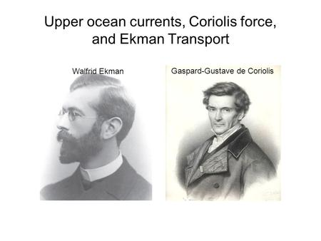 Upper ocean currents, Coriolis force, and Ekman Transport Gaspard-Gustave de Coriolis Walfrid Ekman.