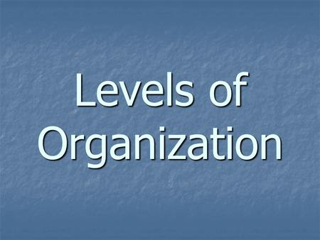 "Levels of Organization. Living organisms are considered to be ""highly organized"" This means that they are made up of different components working together."