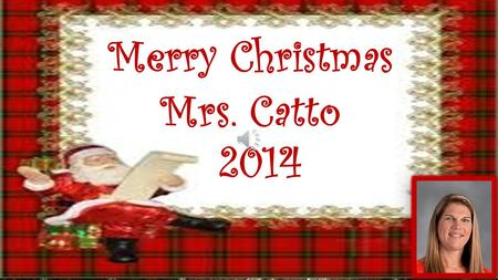 Merry Christmas Mrs. Catto 2014. Dear Mrs. Catto, Have a Merry Christmas. You are the best teacher in the world. Dru We Love You Mrs. Catto!