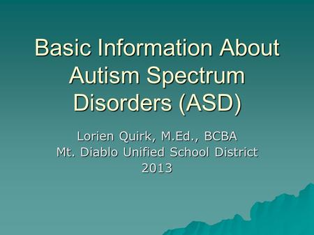 Basic Information About Autism Spectrum Disorders (ASD) Lorien Quirk, M.Ed., BCBA Mt. Diablo Unified School District 2013.