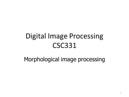 Digital Image Processing CSC331 Morphological image processing 1.