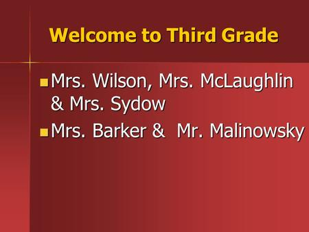 Welcome to Third Grade Mrs. Wilson, Mrs. McLaughlin & Mrs. Sydow Mrs. Wilson, Mrs. McLaughlin & Mrs. Sydow Mrs. Barker & Mr. Malinowsky Mrs. Barker & Mr.