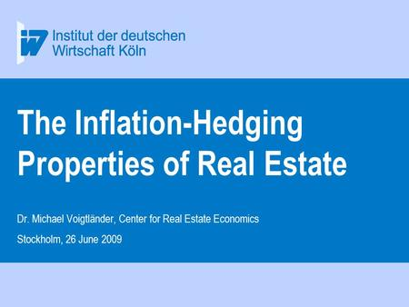 The Inflation-Hedging Properties of Real Estate Dr. Michael Voigtländer, Center for Real Estate Economics Stockholm, 26 June 2009.