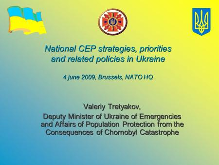 National CEP strategies, priorities and related policies in Ukraine 4 june 2009, Brussels, NATO HQ Valeriy Tretyakov, Deputy Minister of Ukraine of Emergencies.
