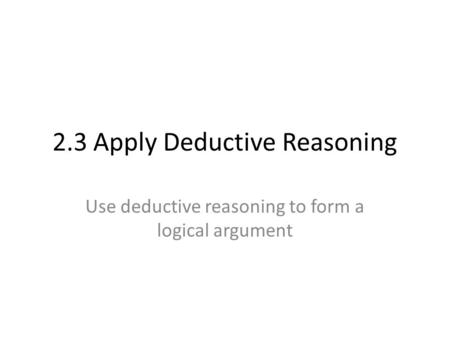 2.3 Apply Deductive Reasoning Use deductive reasoning to form a logical argument.