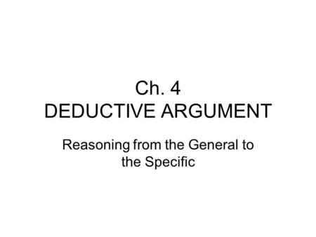 Ch. 4 DEDUCTIVE ARGUMENT Reasoning from the General to the Specific.