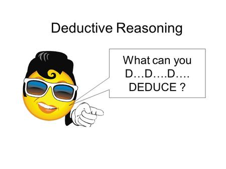 Deductive Reasoning What can you D…D….D…. DEDUCE ?