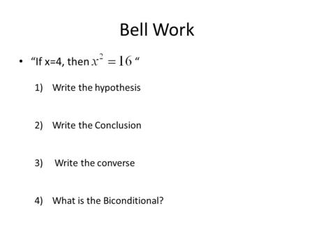 "Bell Work ""If x=4, then "" 1)Write the hypothesis 2)Write the Conclusion 3) Write the converse 4)What is the Biconditional?"
