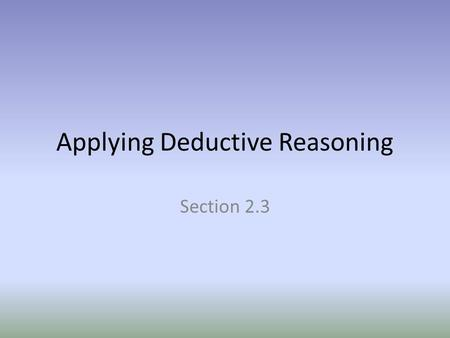 Applying Deductive Reasoning Section 2.3. Essential Question How do you construct a logical argument?