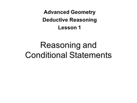 Reasoning and Conditional Statements Advanced Geometry Deductive Reasoning Lesson 1.