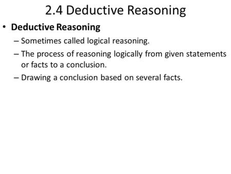 2.4 Deductive Reasoning Deductive Reasoning – Sometimes called logical reasoning. – The process of reasoning logically from given statements or facts to.