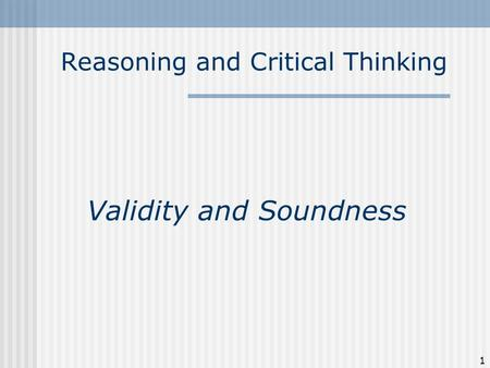 Reasoning and Critical Thinking Validity and Soundness 1.