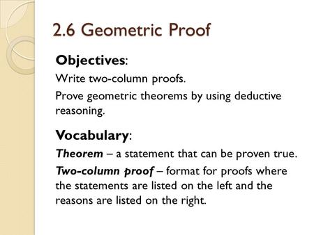 2.6 Geometric Proof Objectives: Write two-column proofs. Prove geometric theorems by using deductive reasoning. Vocabulary: Theorem – a statement that.