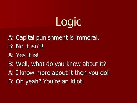 Logic A: Capital punishment is immoral. B: No it isn't! A: Yes it is! B: Well, what do you know about it? A: I know more about it then you do! B: Oh yeah?