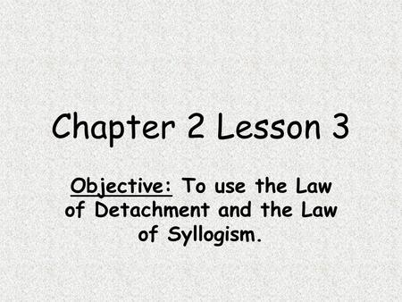 Chapter 2 Lesson 3 Objective: To use the Law of Detachment and the Law of Syllogism.
