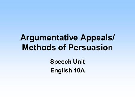 Argumentative Appeals/ Methods of Persuasion Speech Unit English 10A.