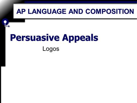 Persuasive Appeals Logos AP LANGUAGE AND COMPOSITION.