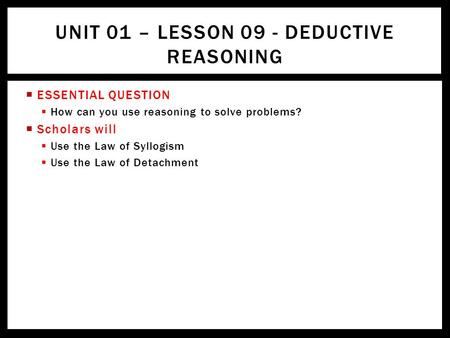  ESSENTIAL QUESTION  How can you use reasoning to solve problems?  Scholars will  Use the Law of Syllogism  Use the Law of Detachment UNIT 01 – LESSON.