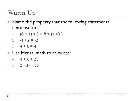 Warm Up  Name the property that the following statements demonstrate: 1. (8 + 4) + 3 = 8 + (4 +3 ) 2. -1 2 = -2 3. 4 + 0 = 4  Use Mental math to calculate: