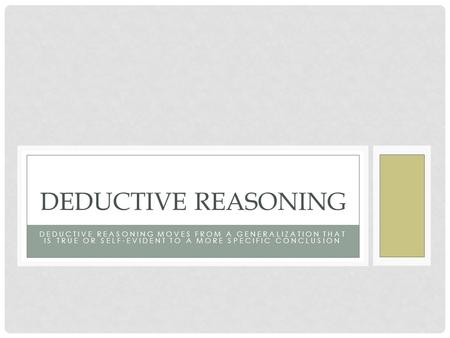 DEDUCTIVE REASONING MOVES FROM A GENERALIZATION THAT IS TRUE OR SELF-EVIDENT TO A MORE SPECIFIC CONCLUSION DEDUCTIVE REASONING.