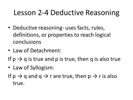 Lesson 2-4 Deductive Reasoning Deductive reasoning- uses facts, rules, definitions, or properties to reach logical conclusions Law of Detachment: If p.