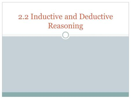 2.2 Inductive and Deductive Reasoning. What We Will Learn Use inductive reasoning Use deductive reasoning.