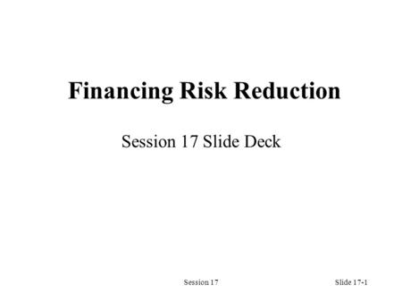 Session 17Slide 17-1 Financing Risk Reduction Session 17 Slide Deck.