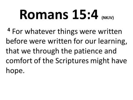 Romans 15:4 (NKJV) 4 For whatever things were written before were written for our learning, that we through the patience and comfort of the Scriptures.