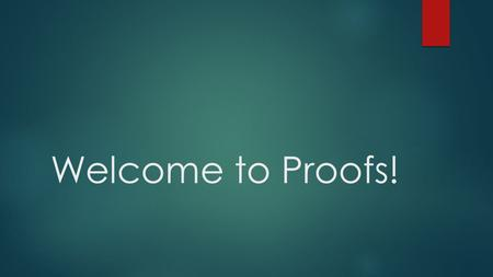 Welcome to Proofs!. The Basics Structure: Given information (sometimes assumption) Step-by-step reasoning Conclusion Types of reasoning: Inductive-use.