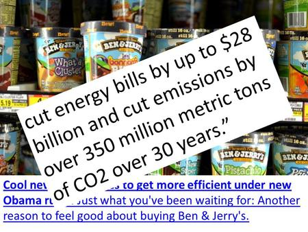 Cool news: Big fridges to get more efficient under new Obama rules. Just what you've been waiting for: Another reason to feel good about buying Ben & Jerry's.