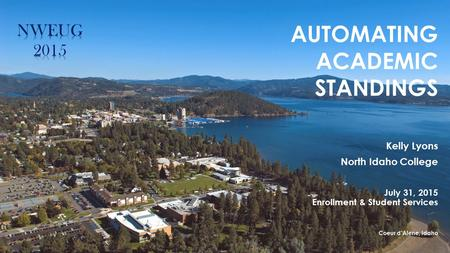AUTOMATING ACADEMIC STANDINGS Kelly Lyons North Idaho College July 31, 2015 Enrollment & Student Services Coeur d'Alene, Idaho.