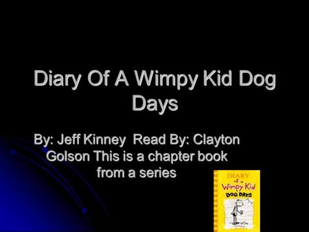 Diary Of A Wimpy Kid Dog Days By: Jeff Kinney Read By: Clayton Golson This is a chapter book from a series.