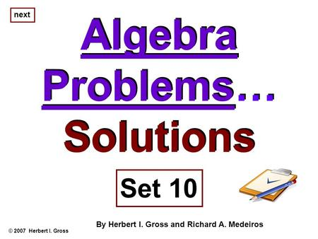 Algebra Problems… Solutions Algebra Problems… Solutions © 2007 Herbert I. Gross Set 10 By Herbert I. Gross and Richard A. Medeiros next.