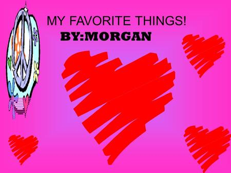 BY:MORGAN MY FAVORITE THINGS! MY HOUSE! MY FAMILY! MY MOM,DAD,SISTER,BROTHER,AND ME.