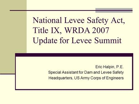 National Levee Safety Act, Title IX, WRDA 2007 Update for Levee Summit Eric Halpin, P.E. Special Assistant for Dam and Levee Safety Headquarters, US Army.