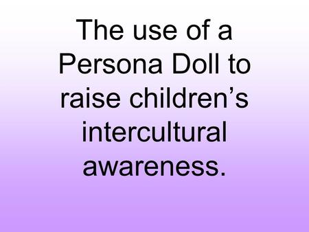 The use of a Persona Doll to raise children's intercultural awareness.