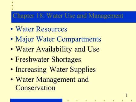 1 Chapter 18: Water Use and Management Water Resources Major Water Compartments Water Availability and Use Freshwater Shortages Increasing Water Supplies.