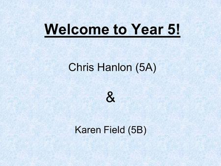 Welcome to Year 5! Chris Hanlon (5A) Karen Field (5B) &