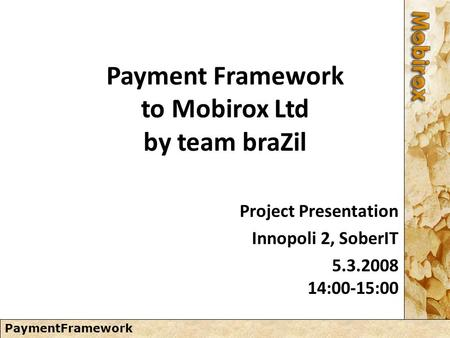 PaymentFramework Payment Framework to Mobirox Ltd by team braZil Project Presentation Innopoli 2, SoberIT 5.3.2008 14:00-15:00.