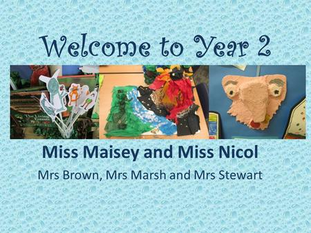 Welcome to Year 2 Miss Maisey and Miss Nicol Mrs Brown, Mrs Marsh and Mrs Stewart.