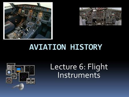 AVIATION HISTORY Lecture 6: Flight Instruments Introduction  History  The very first aircraft had little or no flight instruments  All weather flying.