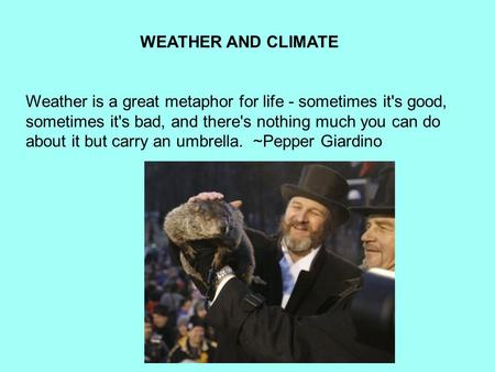 WEATHER AND CLIMATE Weather is a great metaphor for life - sometimes it's good, sometimes it's bad, and there's nothing much you can do about it but carry.