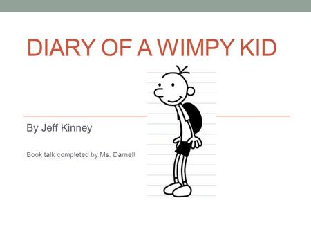 DIARY OF A WIMPY KID By Jeff Kinney Book talk completed by Ms. Darnell.