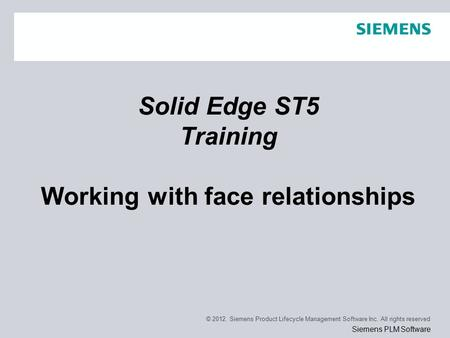 © 2012. Siemens Product Lifecycle Management Software Inc. All rights reserved Siemens PLM Software Solid Edge ST5 Training Working with face relationships.